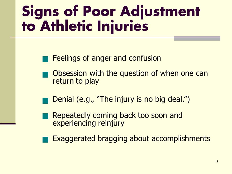 13 Signs of Poor Adjustment to Athletic Injuries Feelings of anger and confusion Obsession with the question of when one can return to play Denial (e.g., The injury is no big deal. ) Repeatedly coming back too soon and experiencing reinjury Exaggerated bragging about accomplishments