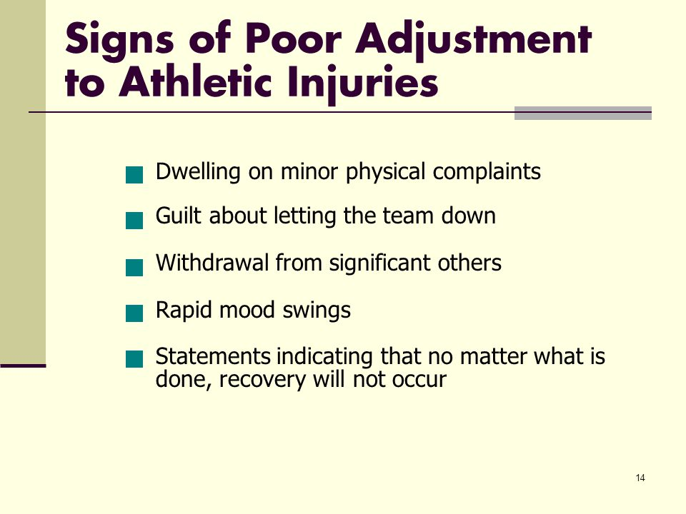 14 Signs of Poor Adjustment to Athletic Injuries Dwelling on minor physical complaints Guilt about letting the team down Withdrawal from significant others Rapid mood swings Statements indicating that no matter what is done, recovery will not occur