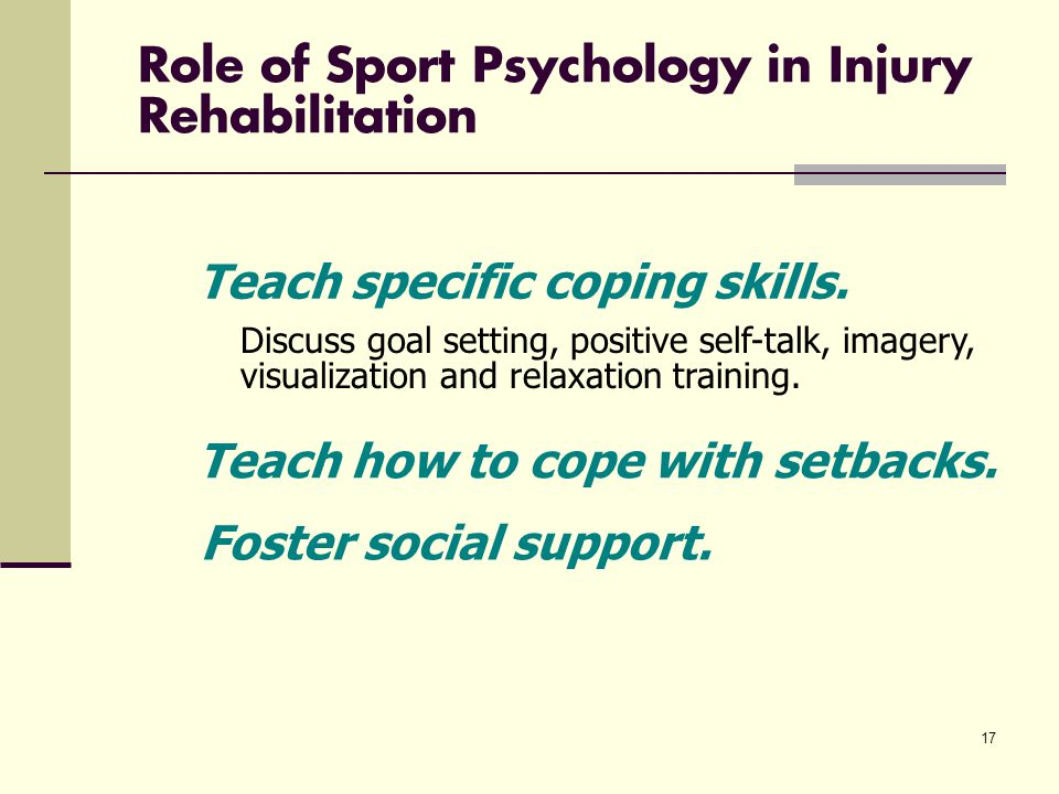 17 Role of Sport Psychology in Injury Rehabilitation Discuss goal setting, positive self-talk, imagery, visualization and relaxation training.