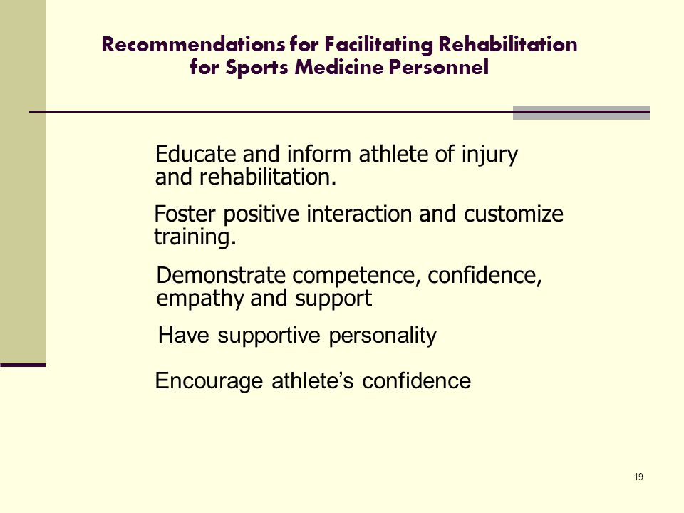19 Recommendations for Facilitating Rehabilitation for Sports Medicine Personnel Educate and inform athlete of injury and rehabilitation.