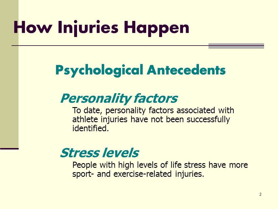 2 How Injuries Happen Psychological Antecedents To date, personality factors associated with athlete injuries have not been successfully identified.