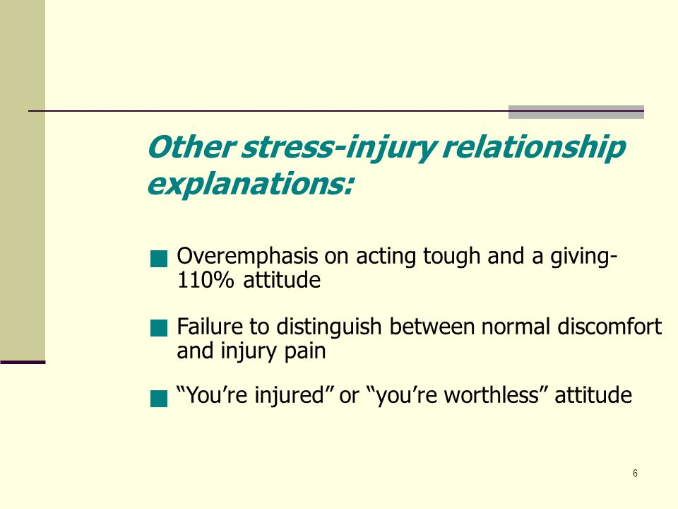 6 Overemphasis on acting tough and a giving- 110% attitude Other stress-injury relationship explanations: Failure to distinguish between normal discomfort and injury pain You're injured or you're worthless attitude