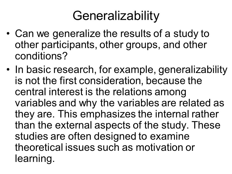 Generalizability Can we generalize the results of a study to other participants, other groups, and other conditions.