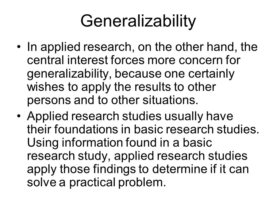 Generalizability In applied research, on the other hand, the central interest forces more concern for generalizability, because one certainly wishes to apply the results to other persons and to other situations.