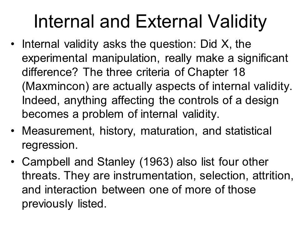 Internal and External Validity Internal validity asks the question: Did X, the experimental manipulation, really make a significant difference.