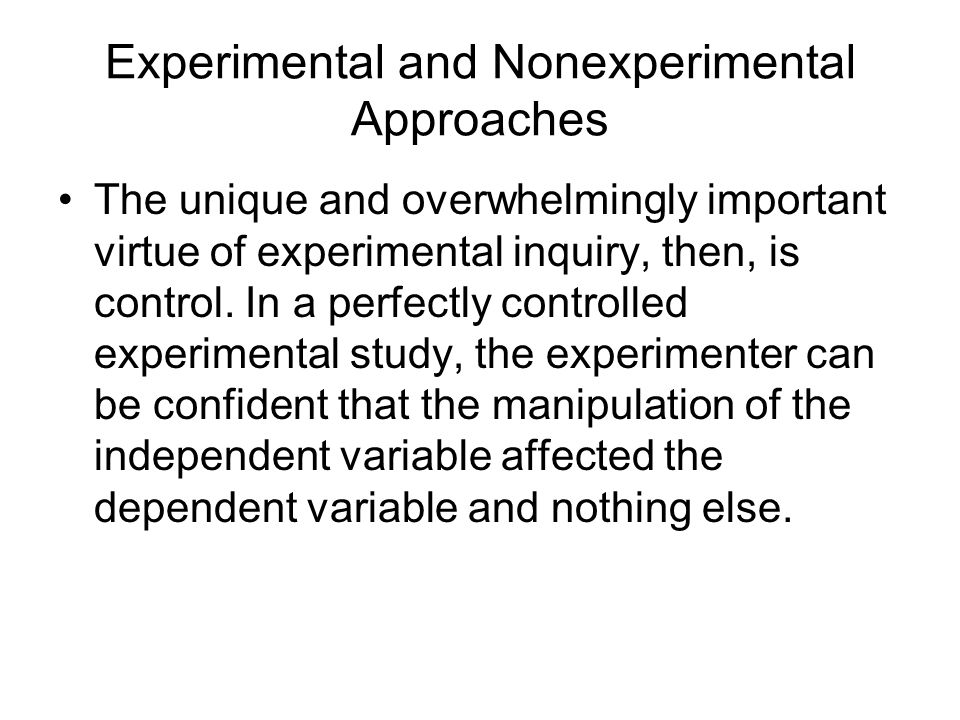 Experimental and Nonexperimental Approaches The unique and overwhelmingly important virtue of experimental inquiry, then, is control.