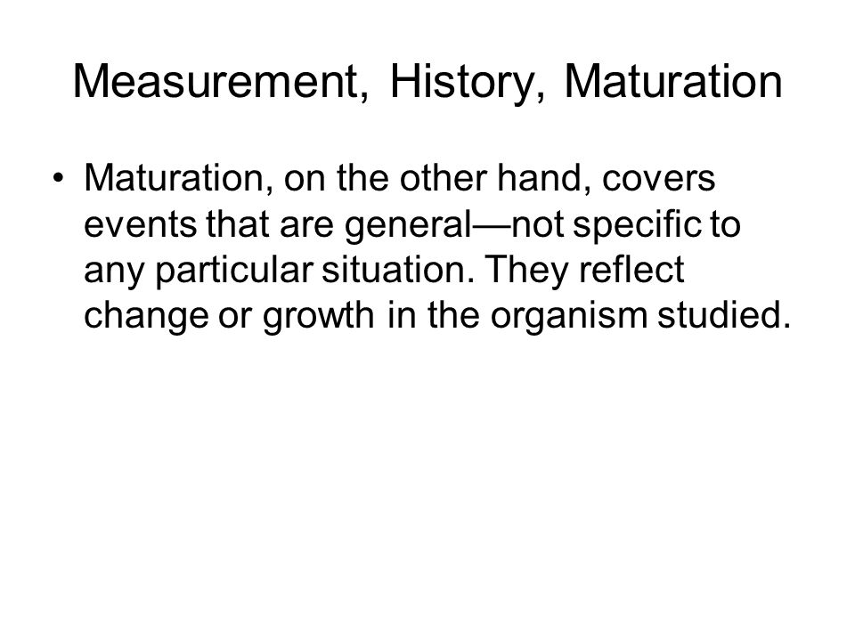 Measurement, History, Maturation Maturation, on the other hand, covers events that are general—not specific to any particular situation.