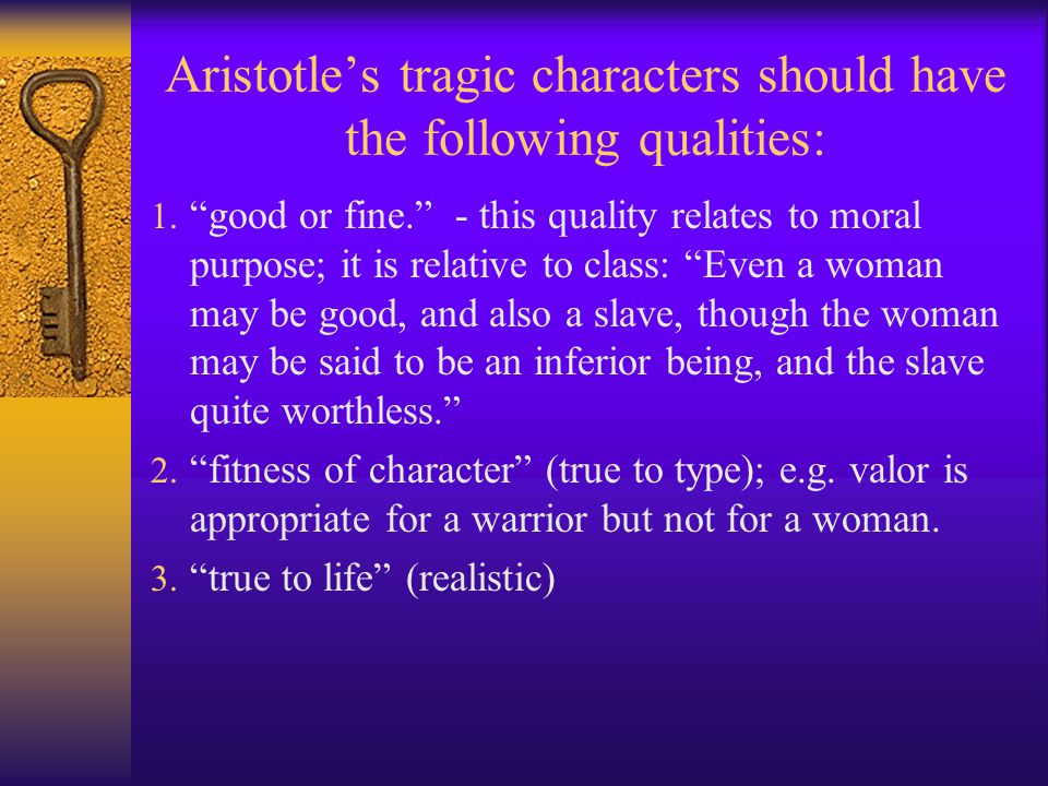 Aristotle's tragic characters should have the following qualities: 1.