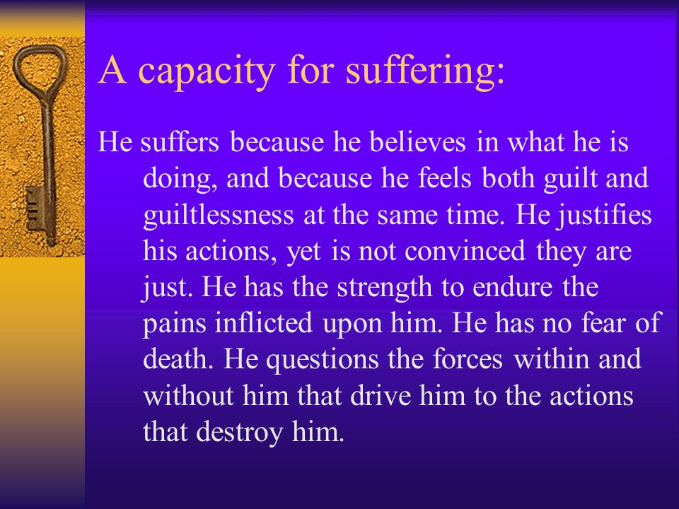 A capacity for suffering: He suffers because he believes in what he is doing, and because he feels both guilt and guiltlessness at the same time.