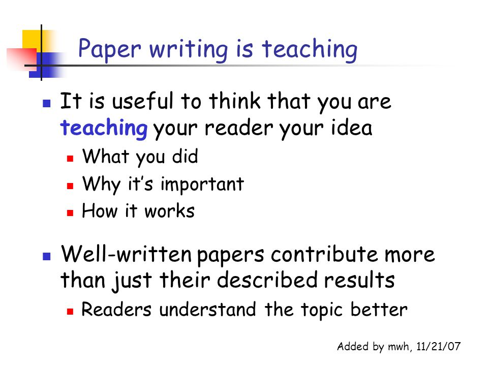 Paper writing is teaching It is useful to think that you are teaching your reader your idea What you did Why it's important How it works Well-written papers contribute more than just their described results Readers understand the topic better Added by mwh, 11/21/07