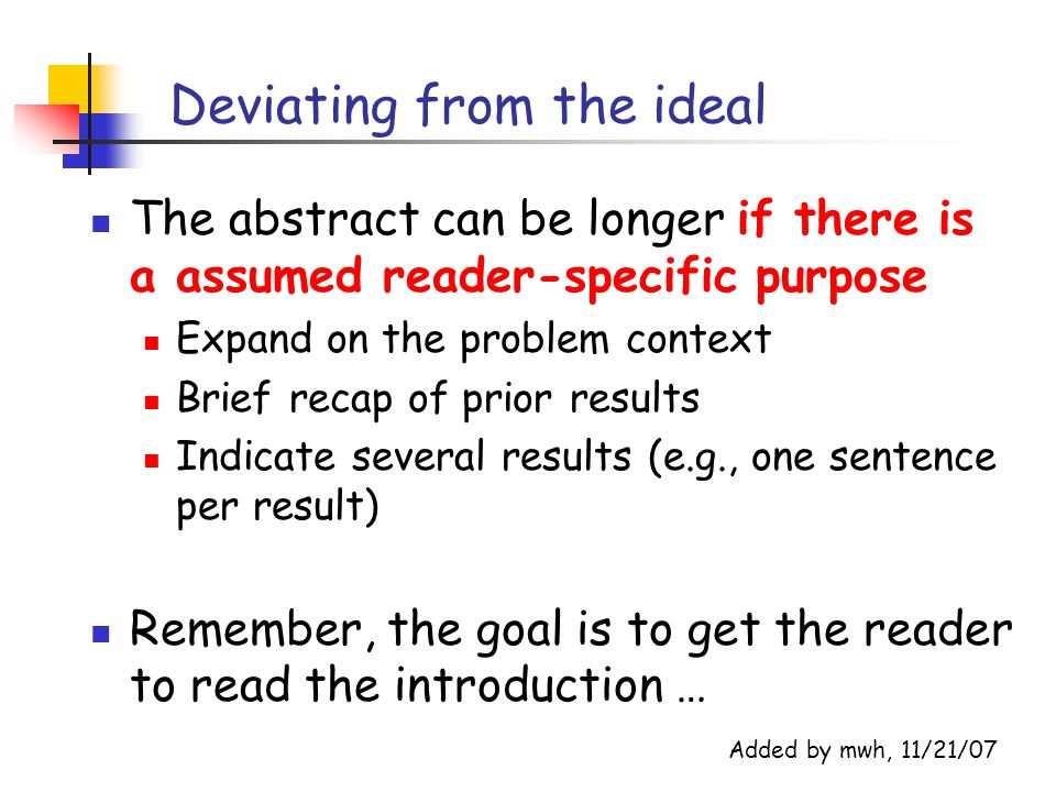 Deviating from the ideal The abstract can be longer if there is a assumed reader-specific purpose Expand on the problem context Brief recap of prior results Indicate several results (e.g., one sentence per result) Remember, the goal is to get the reader to read the introduction … Added by mwh, 11/21/07