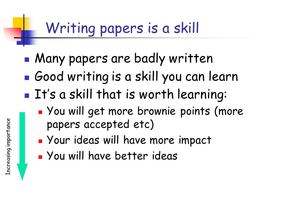 Writing papers is a skill Many papers are badly written Good writing is a skill you can learn It's a skill that is worth learning: You will get more brownie points (more papers accepted etc) Your ideas will have more impact You will have better ideas Increasing importance