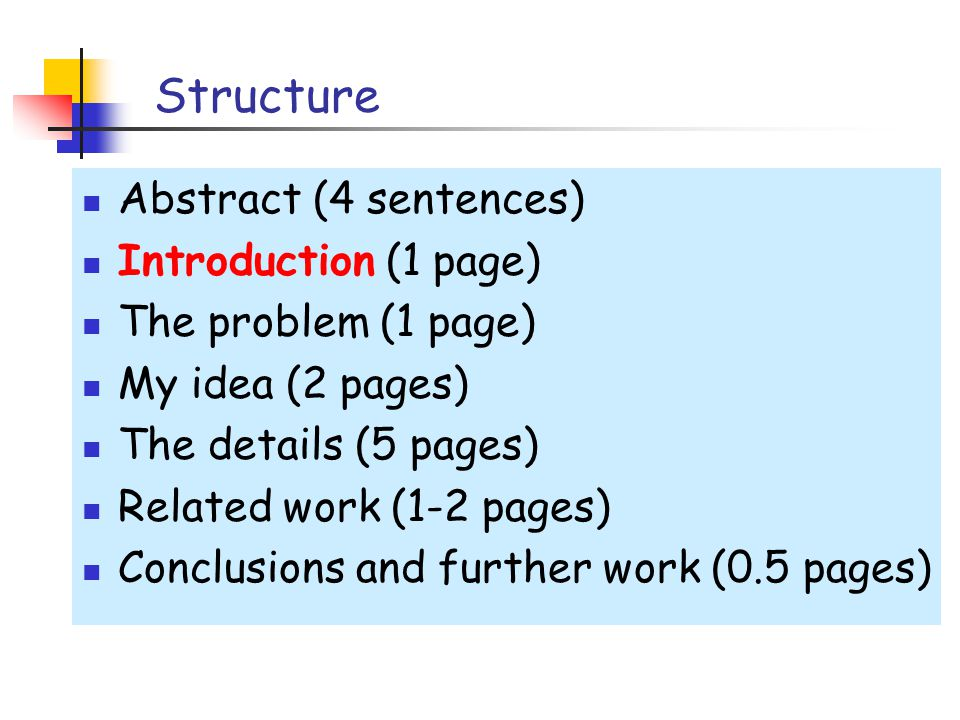 Structure Abstract (4 sentences) Introduction (1 page) The problem (1 page) My idea (2 pages) The details (5 pages) Related work (1-2 pages) Conclusions and further work (0.5 pages)