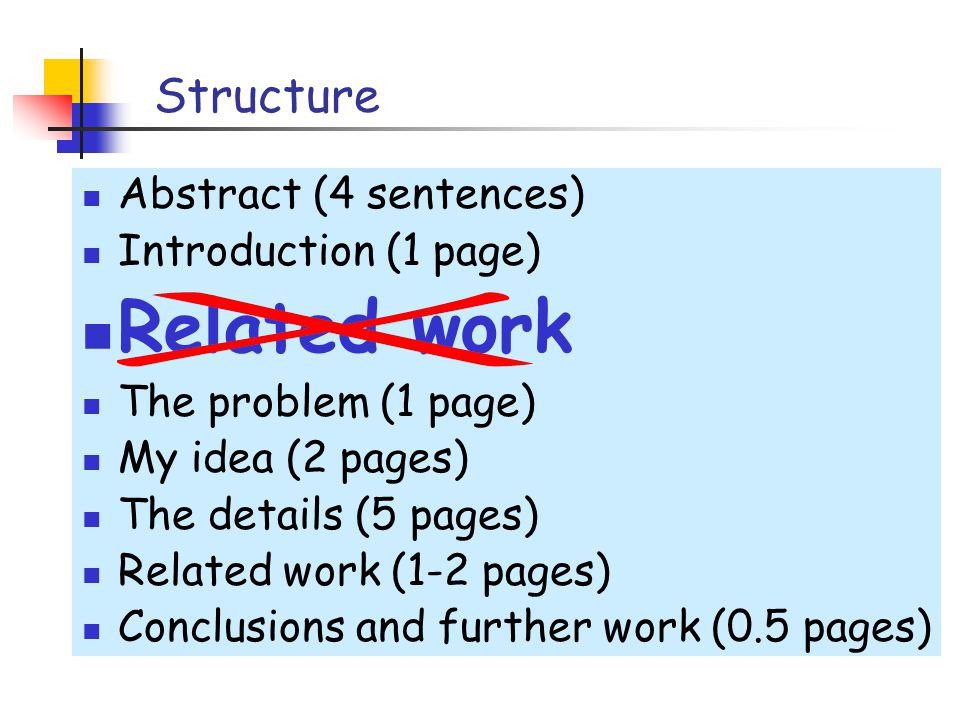 Structure Abstract (4 sentences) Introduction (1 page) Related work The problem (1 page) My idea (2 pages) The details (5 pages) Related work (1-2 pages) Conclusions and further work (0.5 pages)