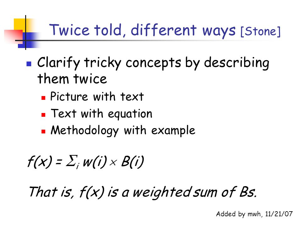 Twice told, different ways [Stone] Clarify tricky concepts by describing them twice Picture with text Text with equation Methodology with example f(x) =  i w(i)  B(i) That is, f(x) is a weighted sum of Bs.