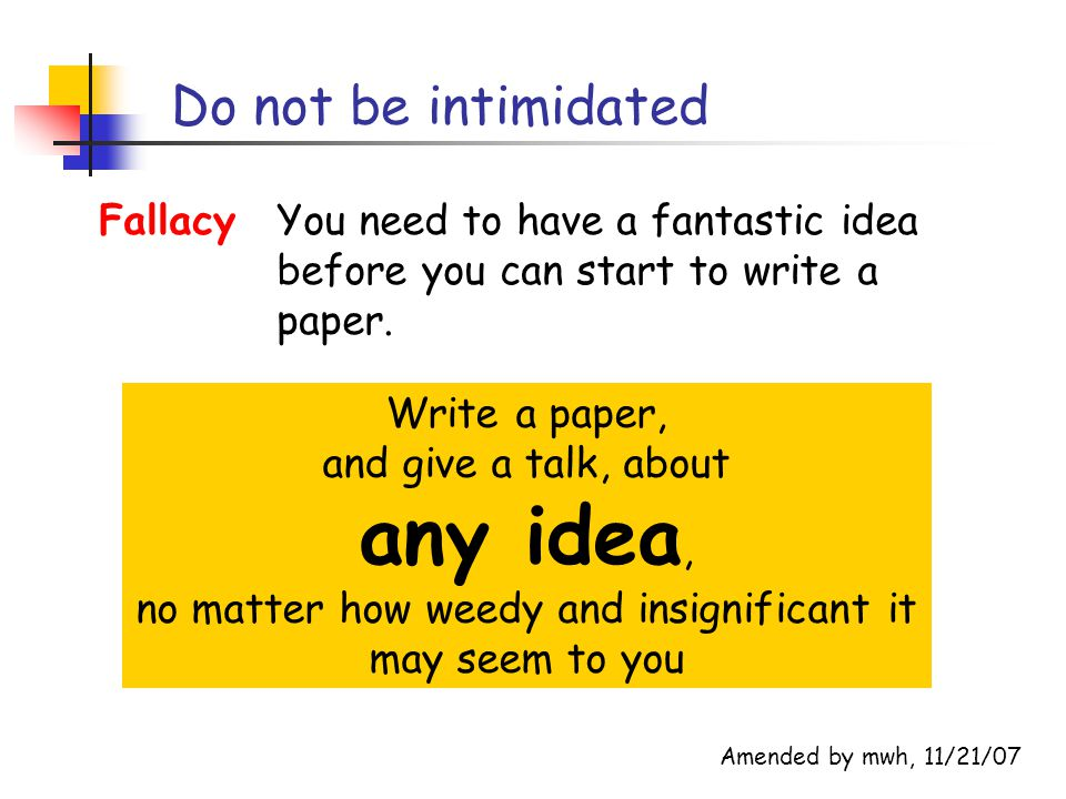 Do not be intimidated Write a paper, and give a talk, about any idea, no matter how weedy and insignificant it may seem to you FallacyYou need to have a fantastic idea before you can start to write a paper.