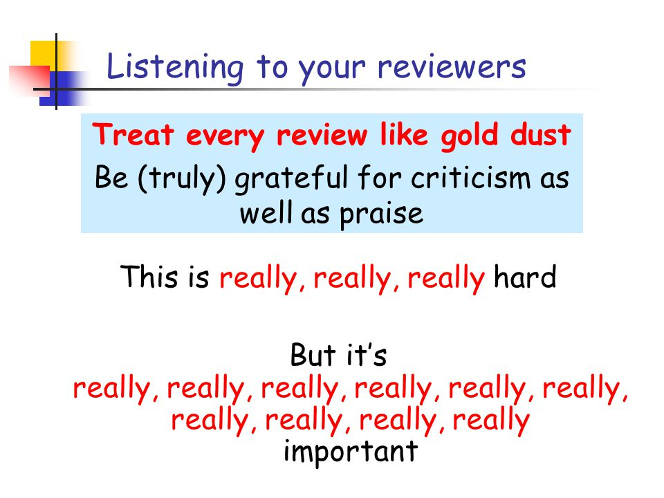 Listening to your reviewers Treat every review like gold dust Be (truly) grateful for criticism as well as praise This is really, really, really hard But it's really, really, really, really, really, really, really, really, really, really important