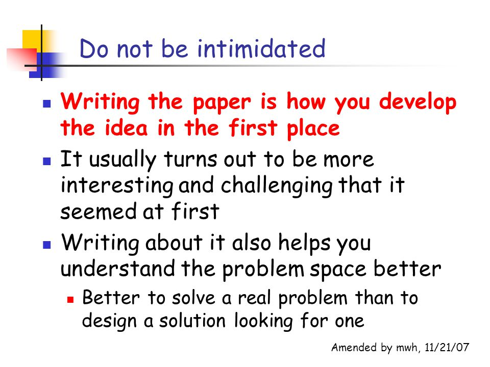 Lengthening the introduction The introduction can be viewed a capsule of the entire paper The context, the problem, your idea, and its evaluation You could shorten or avoid the problem and idea sections and have a longer intro E.g., they are subsections of the intro But beware of taking too long to get to the point; reader will get frustrated Added by mwh, 11/21/07