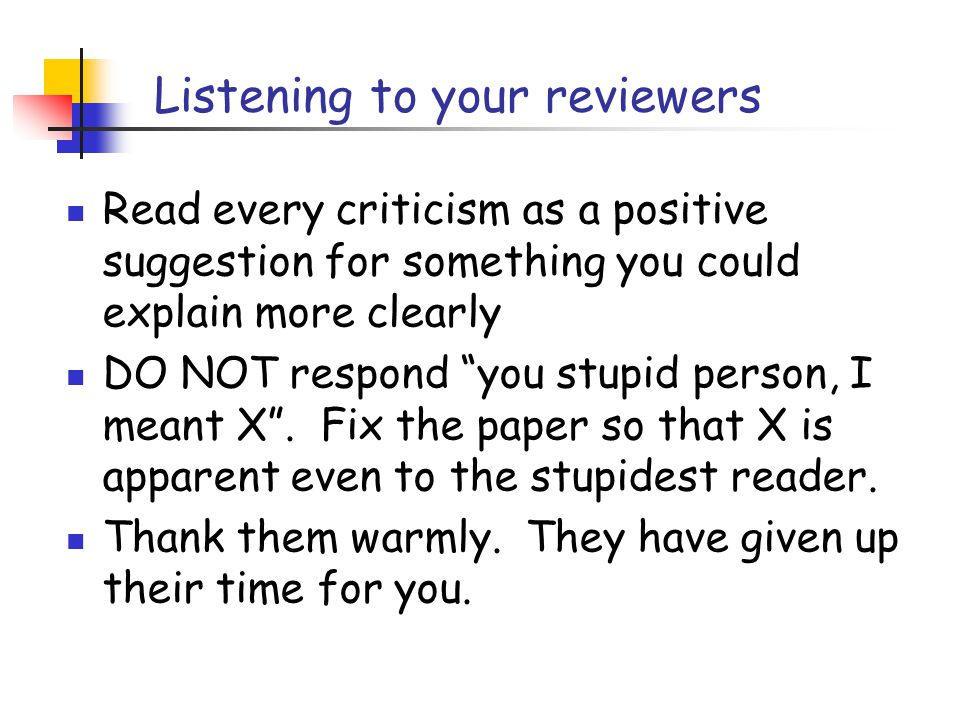 Listening to your reviewers Read every criticism as a positive suggestion for something you could explain more clearly DO NOT respond you stupid person, I meant X .
