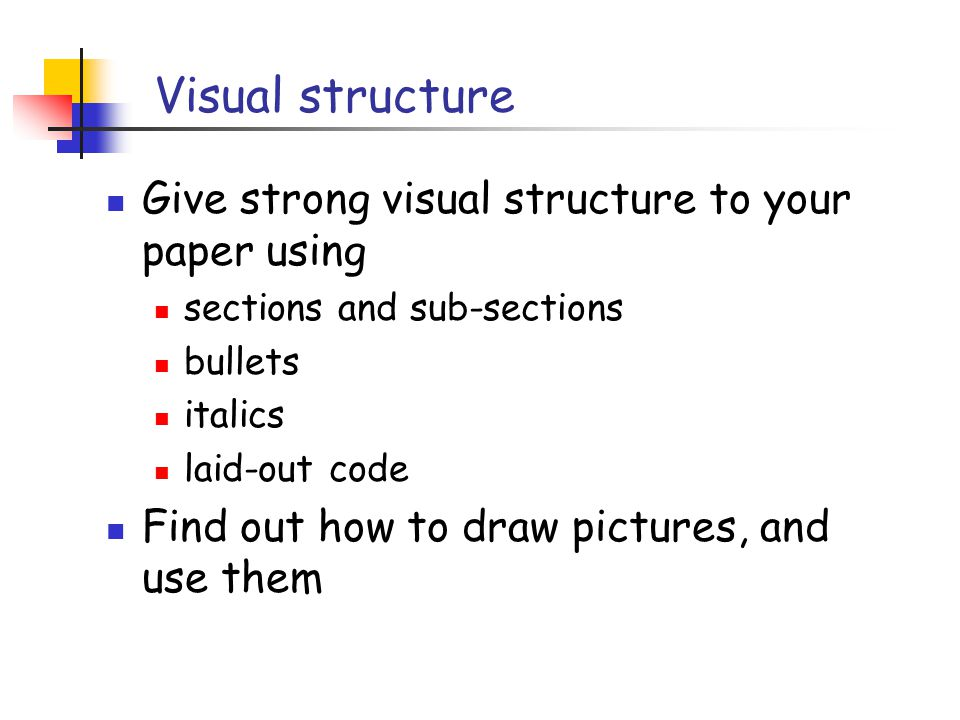 Visual structure Give strong visual structure to your paper using sections and sub-sections bullets italics laid-out code Find out how to draw pictures, and use them