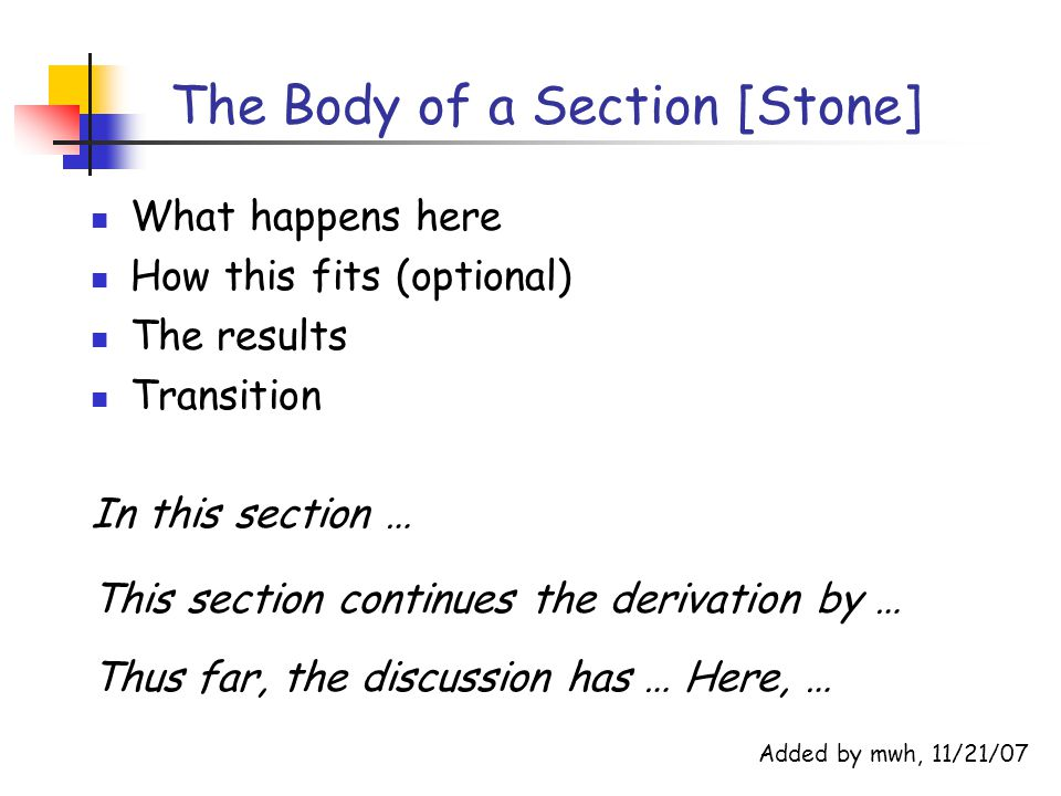 The Body of a Section [Stone] What happens here How this fits (optional) The results Transition In this section … This section continues the derivation by … Thus far, the discussion has … Here, … Added by mwh, 11/21/07