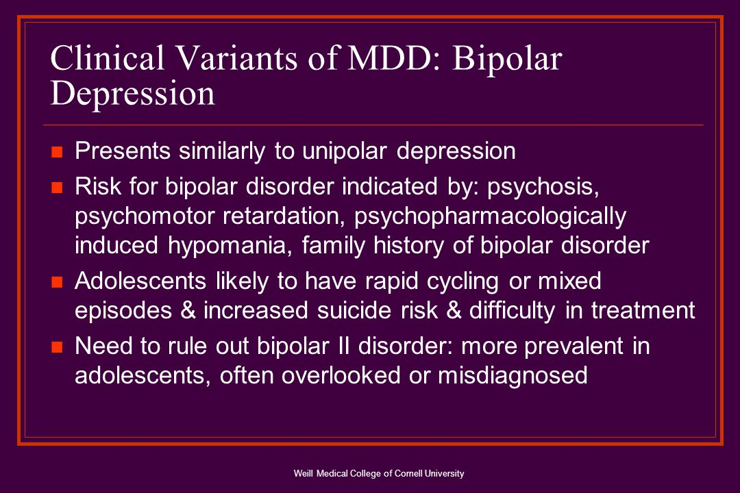 Weill Medical College of Cornell University Clinical Variants of MDD: Bipolar Depression Presents similarly to unipolar depression Risk for bipolar disorder indicated by: psychosis, psychomotor retardation, psychopharmacologically induced hypomania, family history of bipolar disorder Adolescents likely to have rapid cycling or mixed episodes & increased suicide risk & difficulty in treatment Need to rule out bipolar II disorder: more prevalent in adolescents, often overlooked or misdiagnosed