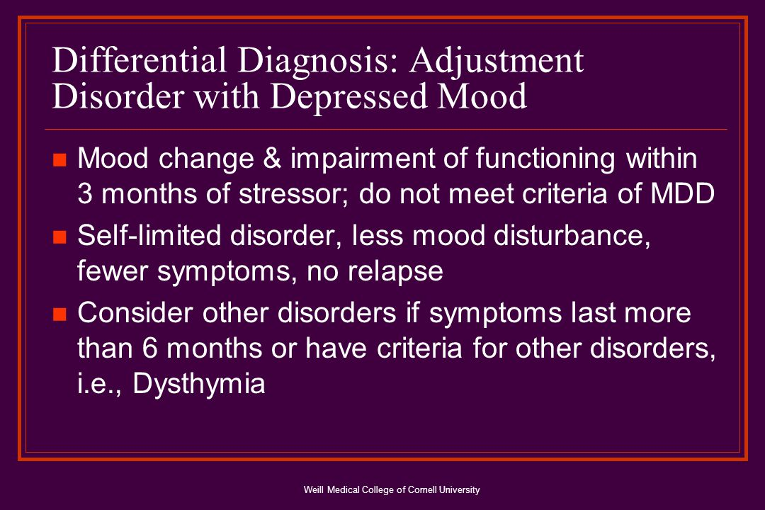 Weill Medical College of Cornell University Differential Diagnosis: Adjustment Disorder with Depressed Mood Mood change & impairment of functioning within 3 months of stressor; do not meet criteria of MDD Self-limited disorder, less mood disturbance, fewer symptoms, no relapse Consider other disorders if symptoms last more than 6 months or have criteria for other disorders, i.e., Dysthymia