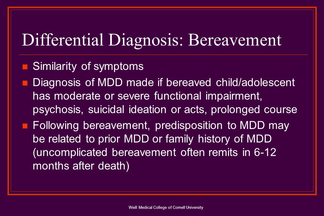 Weill Medical College of Cornell University Differential Diagnosis: Bereavement Similarity of symptoms Diagnosis of MDD made if bereaved child/adolescent has moderate or severe functional impairment, psychosis, suicidal ideation or acts, prolonged course Following bereavement, predisposition to MDD may be related to prior MDD or family history of MDD (uncomplicated bereavement often remits in 6-12 months after death)