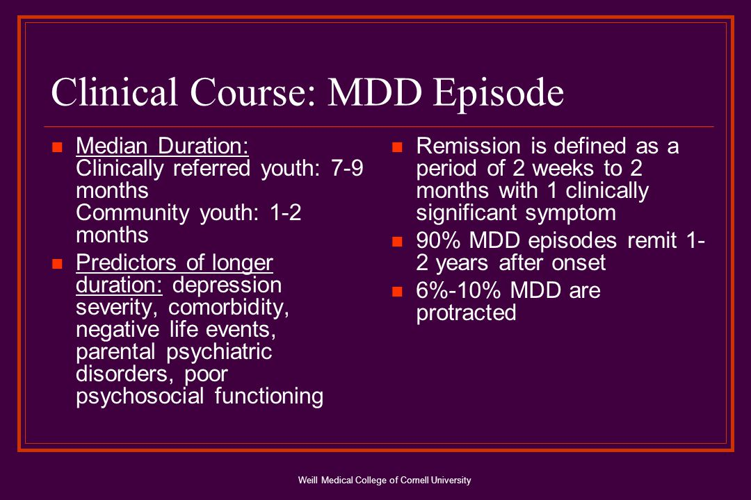 Weill Medical College of Cornell University Clinical Course: MDD Episode Median Duration: Clinically referred youth: 7-9 months Community youth: 1-2 months Predictors of longer duration: depression severity, comorbidity, negative life events, parental psychiatric disorders, poor psychosocial functioning Remission is defined as a period of 2 weeks to 2 months with 1 clinically significant symptom 90% MDD episodes remit 1- 2 years after onset 6%-10% MDD are protracted