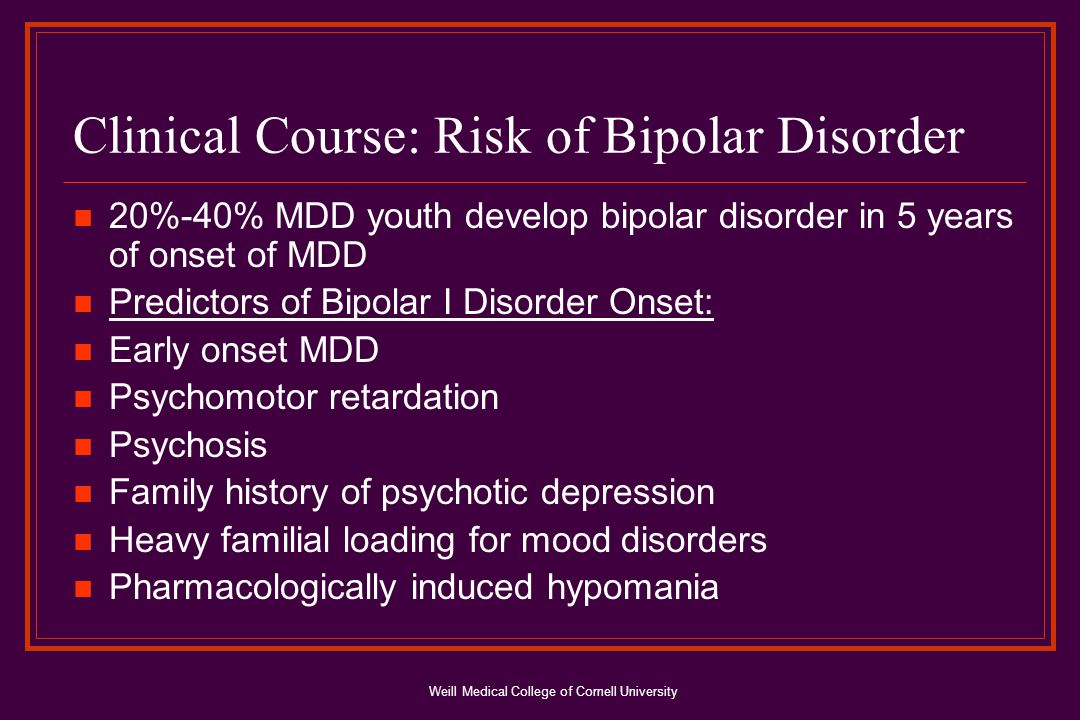 Weill Medical College of Cornell University Clinical Course: Risk of Bipolar Disorder 20%-40% MDD youth develop bipolar disorder in 5 years of onset of MDD Predictors of Bipolar I Disorder Onset: Early onset MDD Psychomotor retardation Psychosis Family history of psychotic depression Heavy familial loading for mood disorders Pharmacologically induced hypomania