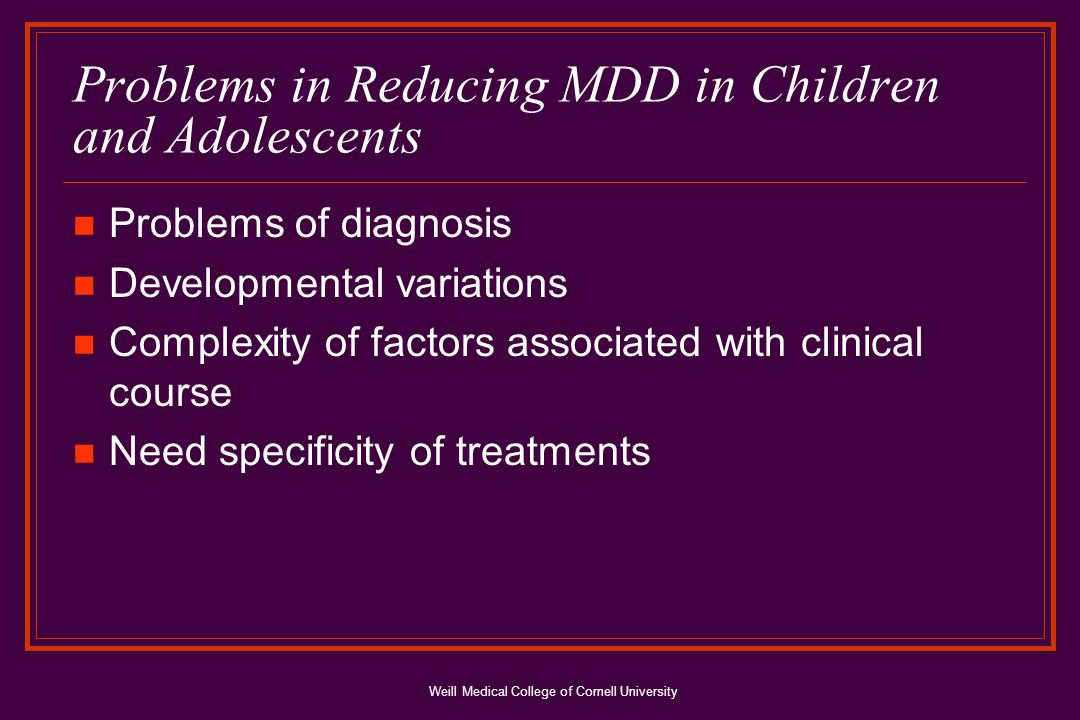 Weill Medical College of Cornell University Problems in Reducing MDD in Children and Adolescents Problems of diagnosis Developmental variations Complexity of factors associated with clinical course Need specificity of treatments