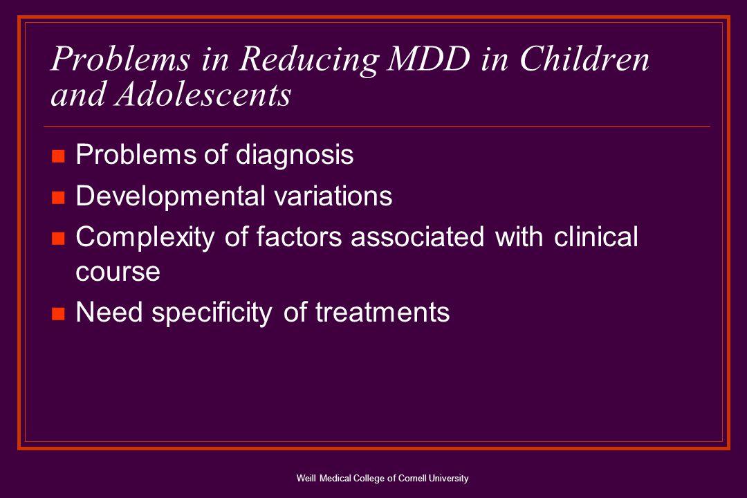 Weill Medical College of Cornell University Epidemiology MDD prevalence: 2% children, 4%-8% adolesc.