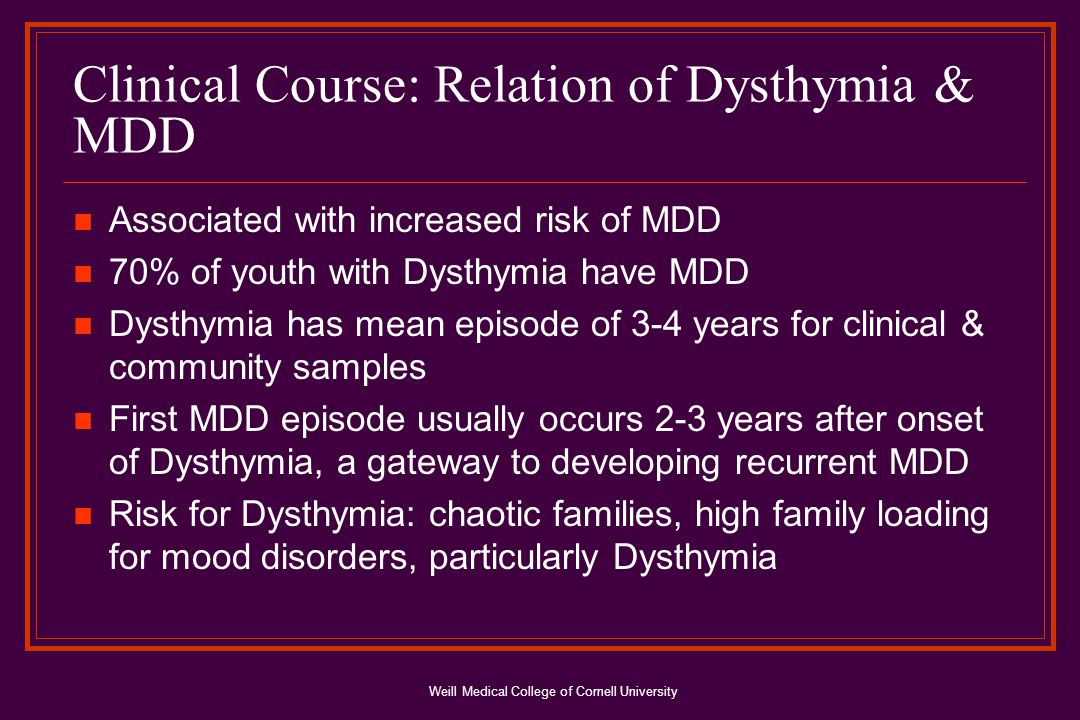Weill Medical College of Cornell University Clinical Course: Relation of Dysthymia & MDD Associated with increased risk of MDD 70% of youth with Dysthymia have MDD Dysthymia has mean episode of 3-4 years for clinical & community samples First MDD episode usually occurs 2-3 years after onset of Dysthymia, a gateway to developing recurrent MDD Risk for Dysthymia: chaotic families, high family loading for mood disorders, particularly Dysthymia