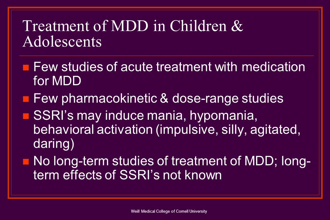 Weill Medical College of Cornell University Treatment of MDD in Children & Adolescents Few studies of acute treatment with medication for MDD Few pharmacokinetic & dose-range studies SSRI's may induce mania, hypomania, behavioral activation (impulsive, silly, agitated, daring) No long-term studies of treatment of MDD; long- term effects of SSRI's not known
