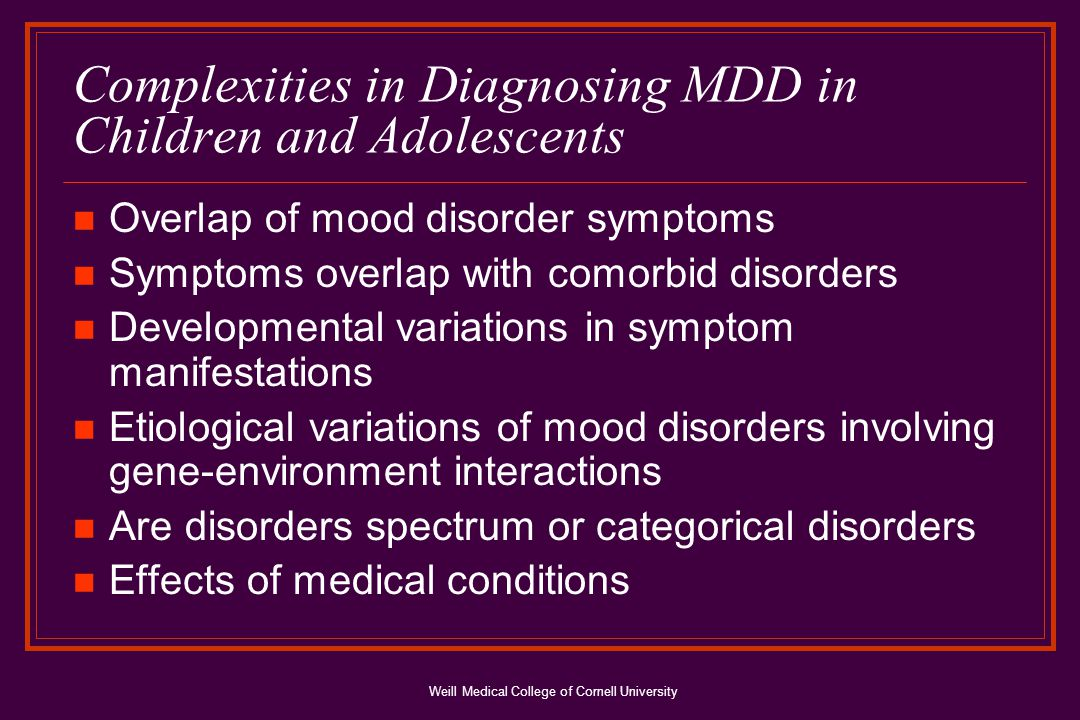 Weill Medical College of Cornell University MDD Diagnostic Criteria: DSM-IV At least 2 weeks of pervasive change in mood manifest by either depressed or irritable mood and/or loss of interest and pleasure.
