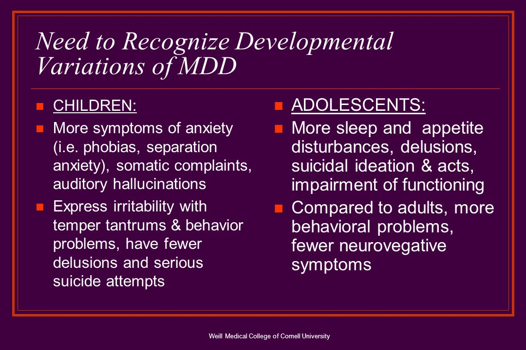 Weill Medical College of Cornell University Clinical Course: Other Factors Risk for depression increases 2-4 times after puberty, especially in girls Genetic & environmental factors influence pathogenesis of MDD: nonshared intrafamilial & extrafamilial environmental experiences (how individual parents treat each child), those at high genetic risk more sensitive to adverse environmental effects