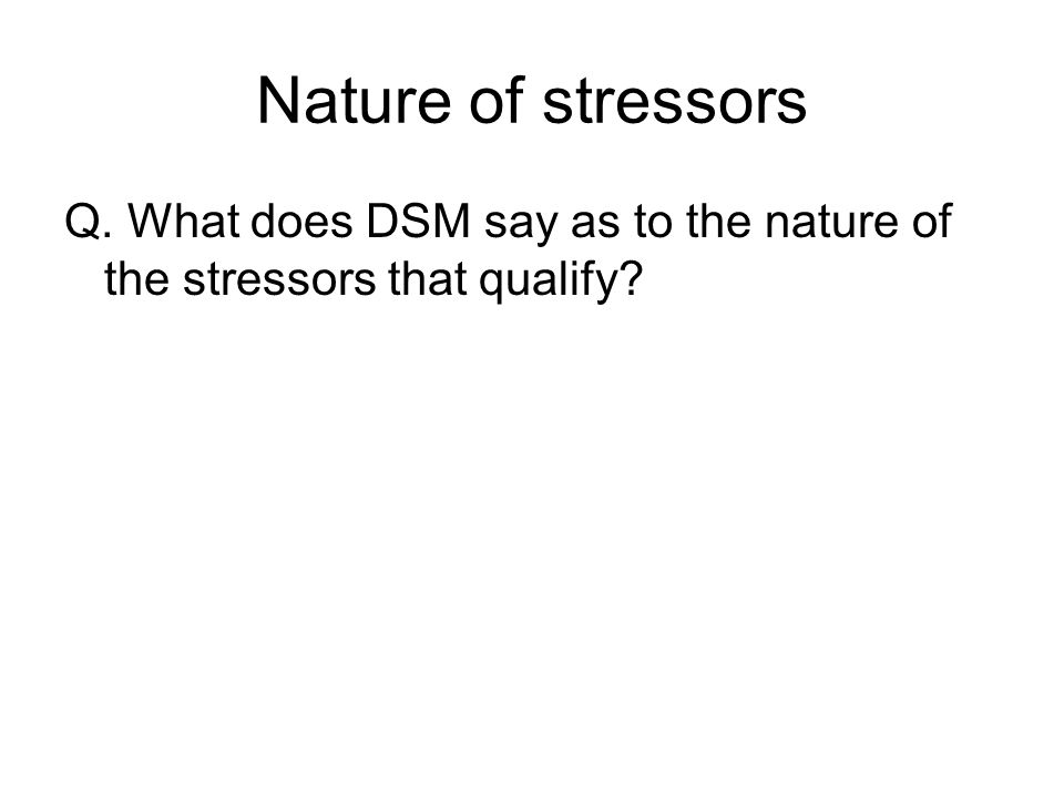 Nature of stressors Q. What does DSM say as to the nature of the stressors that qualify