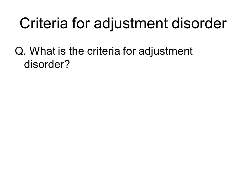 Criteria for adjustment disorder Q. What is the criteria for adjustment disorder