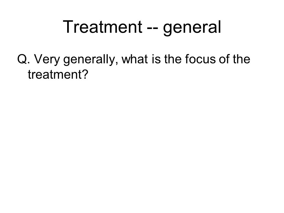 Treatment -- general Q. Very generally, what is the focus of the treatment