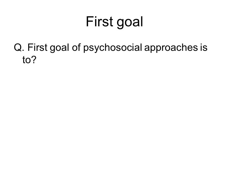 First goal Q. First goal of psychosocial approaches is to