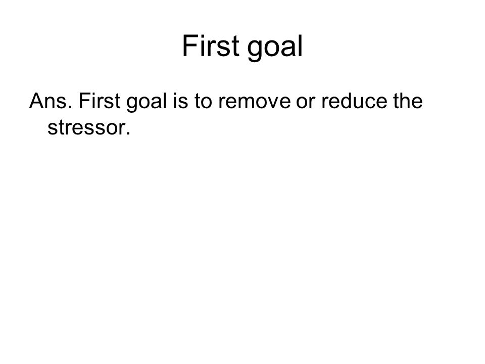 First goal Ans. First goal is to remove or reduce the stressor.
