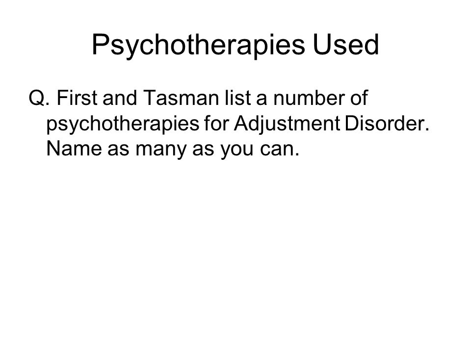 Psychotherapies Used Q. First and Tasman list a number of psychotherapies for Adjustment Disorder.