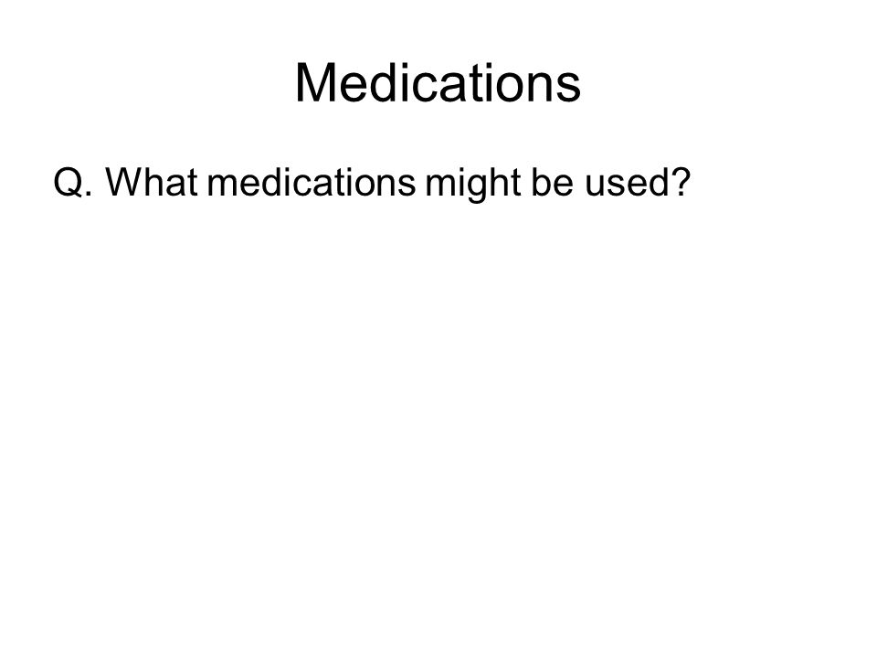 Medications Q. What medications might be used