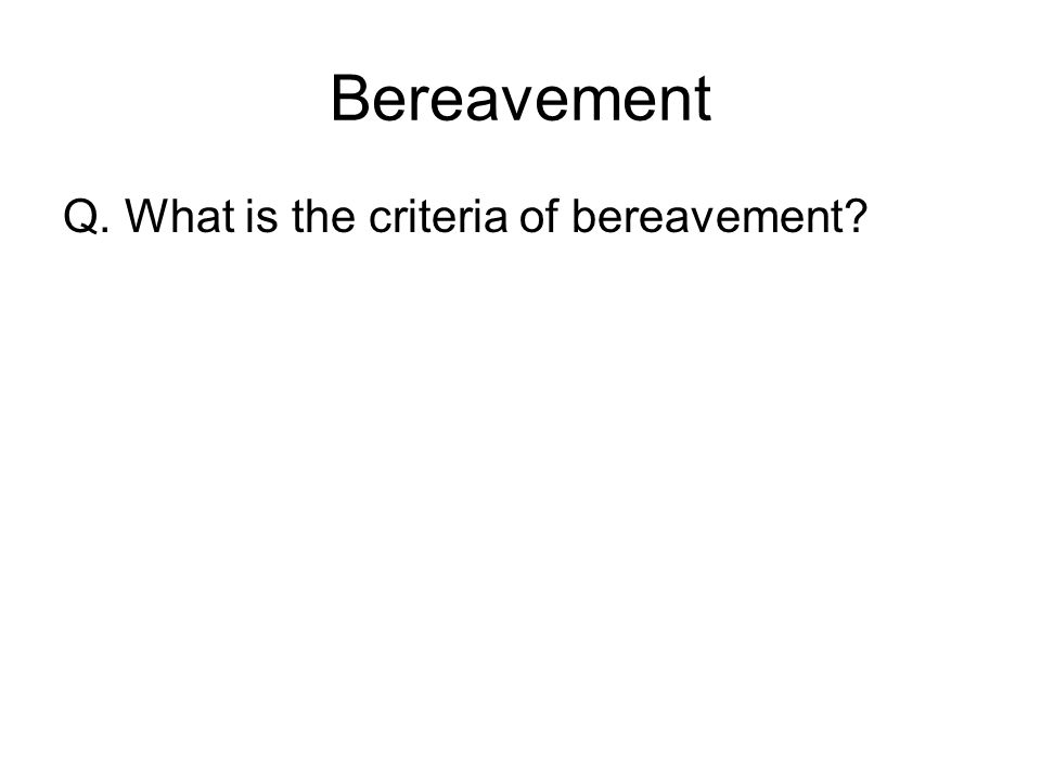Bereavement Q. What is the criteria of bereavement