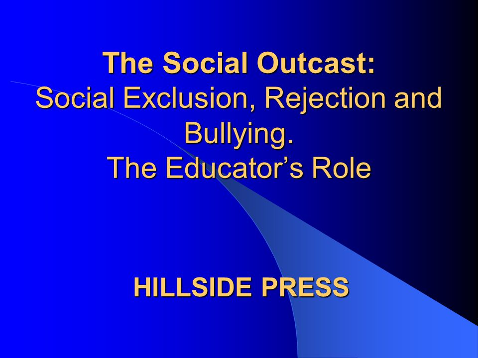 The Social Outcast: Social Exclusion, Rejection and Bullying. The Educator's Role HILLSIDE PRESS