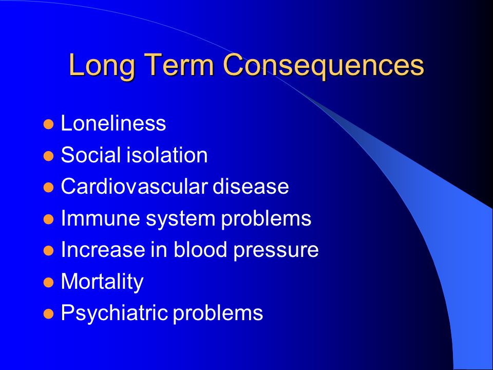 Long Term Consequences Loneliness Social isolation Cardiovascular disease Immune system problems Increase in blood pressure Mortality Psychiatric problems
