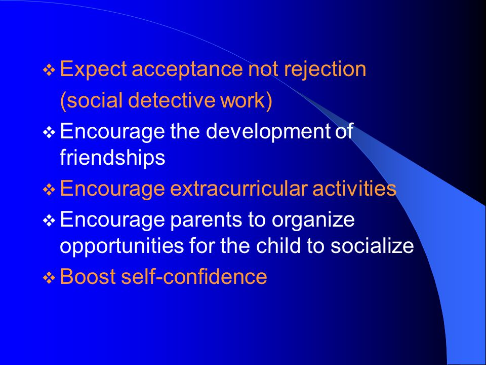  Expect acceptance not rejection (social detective work)  Encourage the development of friendships  Encourage extracurricular activities  Encourage parents to organize opportunities for the child to socialize  Boost self-confidence