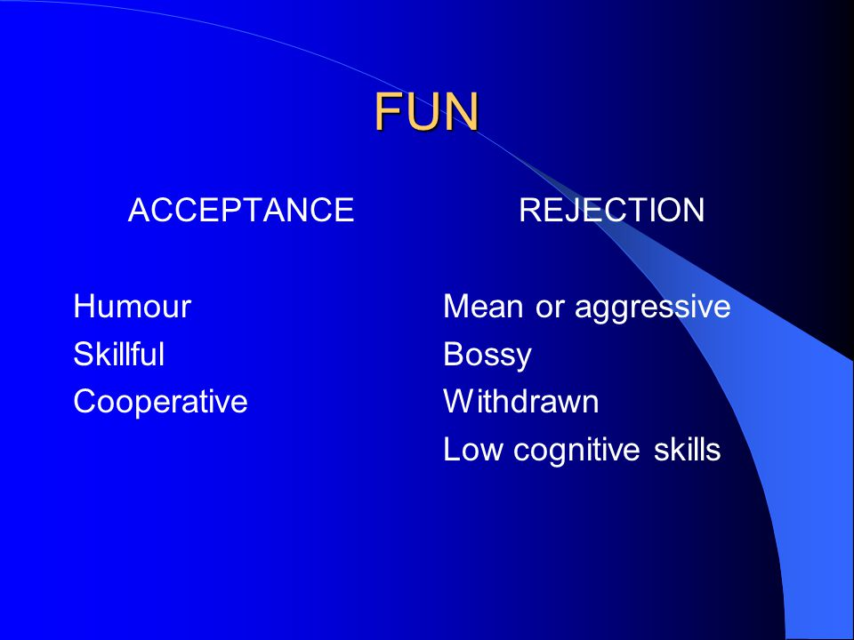 FUN ACCEPTANCE Humour Skillful Cooperative REJECTION Mean or aggressive Bossy Withdrawn Low cognitive skills