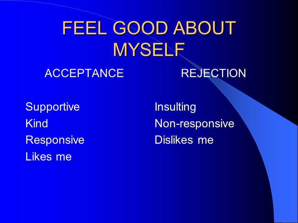FEEL GOOD ABOUT MYSELF ACCEPTANCE Supportive Kind Responsive Likes me REJECTION Insulting Non-responsive Dislikes me