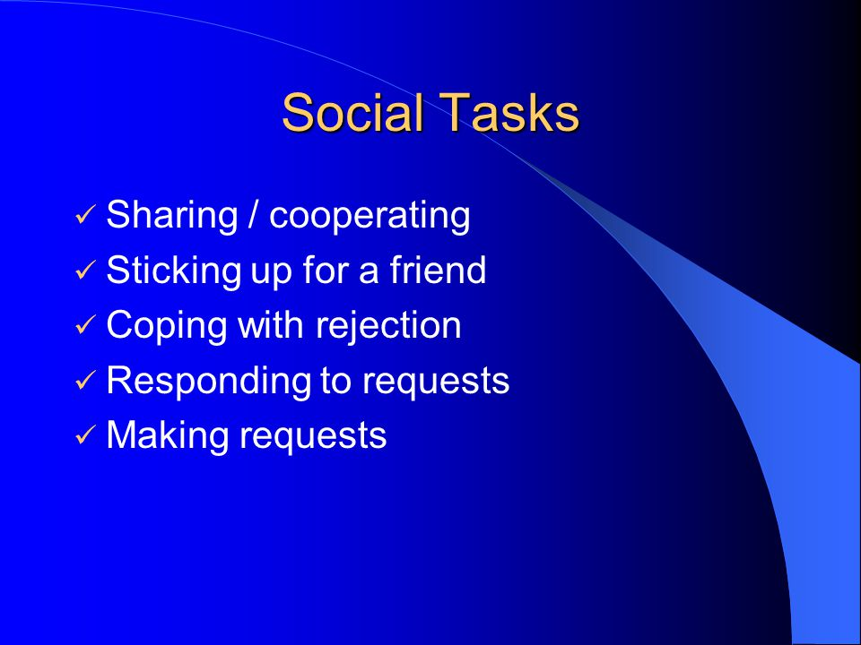 Social Tasks Sharing / cooperating Sticking up for a friend Coping with rejection Responding to requests Making requests